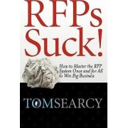 Rfps Suck! How to Master the RFP System Once and for All to Win Big Business by Tom Searcy