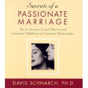 Secrets of a Passionate Marriage: How to Increase Sexual Pleasure and Emotional Fulfillment in Committed Relationships