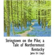 Stringtown on the Pike; A Tale of Northernmost Kentucky by John Uri 1849-1936 Lloyd