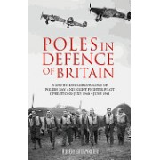 Poles in Defence of Britain: A Day-By-Day Chronology of Polish Day and Night Fighter Pilot Operations: July 1940 - July 1941