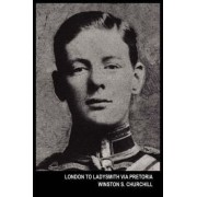 London to Ladysmith Via Pretoria (the Boer War) by Sir Winston S Churchill