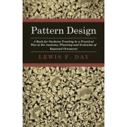 Pattern Design - A Book For Students Treating In A Practical Way Of The Anatomy, Planning And Evolution Of Repeated Ornament by Lewis F. Day