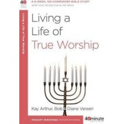 Living a Life of True Worship by Kay Arthur