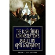 The Bush-Cheney Administration's Assault on Open Government by Bruce P. Montgomery