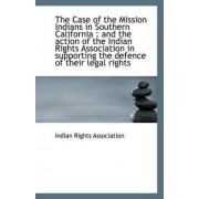 The Case of the Mission Indians in Southern California by Indian Rights Association