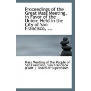 Proceedings of the Great Mass Meeting, in Favor of the Union by Meeting of the People of San Francisco