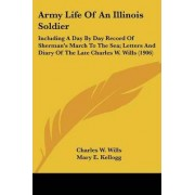 Army Life of an Illinois Soldier by Charles W Wills