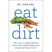 Dr Josh Axe Eat Dirt: Why Leaky Gut May Be the Root Cause of Your Health Problems and 5 Surprising Steps to Cure It