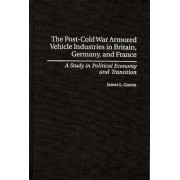 Post-Cold War Armored Vehicle Industries in Britain, Germany, and France by James L. Graves