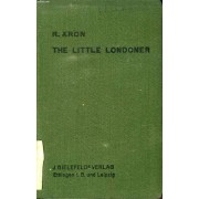 The Little Londoner, A Concise Account Of The Life And Ways Of The English, With Special Reference To London
