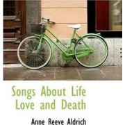 Songs about Life Love and Death by Anne Reeve Aldrich