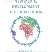 New Media, Development and Globalization: Making Connections in the Global South by Don Slater
