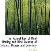 The Natural Law of Mind Healing and Mind Creating of Sickness, Disease and Deformity by A F Hoch