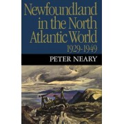 Newfoundland in the North Atlantic World, 1929-1949 by Peter Neary
