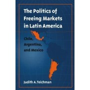 The Politics of Freeing Markets in Latin America by Judith A. Teichman