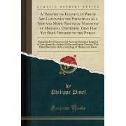 A Treatise on Insanity, in Which Are Contained the Principles of a New and More Practical Nosology of Maniacal Disorders Than Has Yet Been Offered to the Public by Philippe Pinel