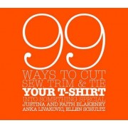 99 Ways to Cut, Sew, Trim and Tie Your T-shirt into Something Special by Faith Blakeney