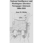 National Intelligencer and Washington Advertiser Newspaper Abstracts by Joan M Dixon