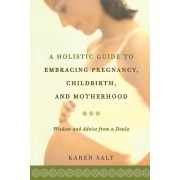 A Holistic Guide to Embracing Pregnancy, Childbirth, and Motherhood by Karen N. Salt