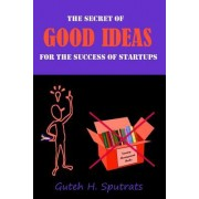 Good Ideas: The Secret for the Success of Startups. the Lean Way from Zero to One. Revolutionary Worldview That Causes the Growth