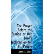 The Prayer Before the Passion or Our Lord's Intercession for His People by James S Stone