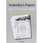 Yesterdays Papers: From the Pages of the Isle of Wight County Press: Life in Late Victorian England v. 1 by Alan Stroud