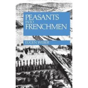Peasants into Frenchmen by Eugen Weber