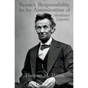 Rome's Responsibility for the Assassination of Abraham Lincoln, with an Appendix Containing Conversations Between Abraham Lincoln and Charles Chiniquy by Thomas Maley Harris