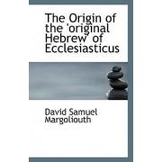 The Origin of the 'Original Hebrew' of Ecclesiasticus by David Samuel Margoliouth