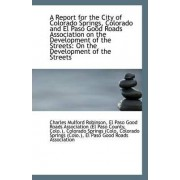 A Report for the City of Colorado Springs, Colorado and El Paso Good Roads Association on the Develo by El Paso Good Roads Ass Mulford Robinson