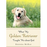 What My Golden Retriever Taught Me about God by Rhonda McRae