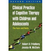 Clinical Practice of Cognitive Therapy with Children and Adolescents by Robert D. Friedberg