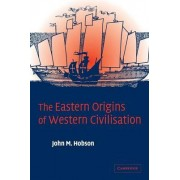 The Eastern Origins of Western Civilisation by John M. Hobson