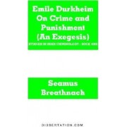 Emile Durkheim on Crime and Punishment (an Exegesis) by Seamus Breathnach