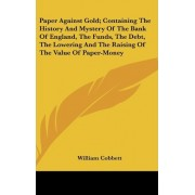 Paper Against Gold; Containing the History and Mystery of the Bank of England, the Funds, the Debt, the Lowering and the Raising of the Value of Paper-Money by William Cobbett