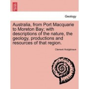 Australia, from Port Macquarie to Moreton Bay; With Descriptions of the Nature, the Geology, Productions and Resources of That Region. by Clement Hodgkinson