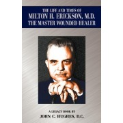 The Life and Time of Milton H. Erickson, M.D., the Master Wounded Healer by John C Hughes