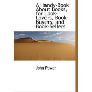 A Handy-Book about Books, for Look-Lovers, Book-Buyers, and Book-Sellers by John Power
