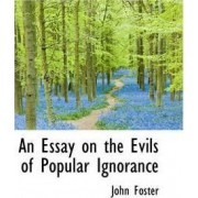 An Essay on the Evils of Popular Ignorance by Fellow and Tutor in Philosophy John Foster