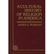 A Cultural History of Religion in America by James G. Moseley