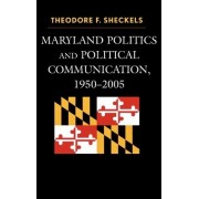 Maryland Politics and Political Communication, 1950-2005 by Theodore F. Sheckels
