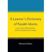 A Learner's Dictionary of Kazakh Idioms by Akmaral Mukan