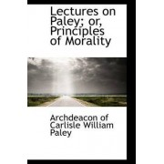 Lectures on Paley; Or, Principles of Morality by Archdeacon Of Carlisle William Paley