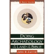 Doing Archaeology in the Land of the Bible by John D. Currid