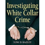 Investigating White Collar Crime by Tom D. Bazley