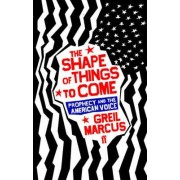 The Shape of Things to Come by Greil Marcus