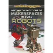 Getting the Most Out of Makerspaces to Build Robots by Jacob Cohen