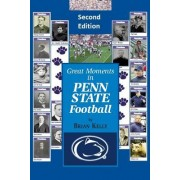 Great Moments in Penn State Football -- Second Edition: This Updated Book Begins at the Beginning of Football and Goes to the James Franklin Era