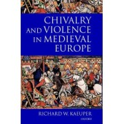 Chivalry and Violence in Medieval Europe by Professor of History Richard W Kaeuper