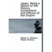 Japan, Being a Sketch of the History, Government and Officers of the Empire by Walter G Dickson